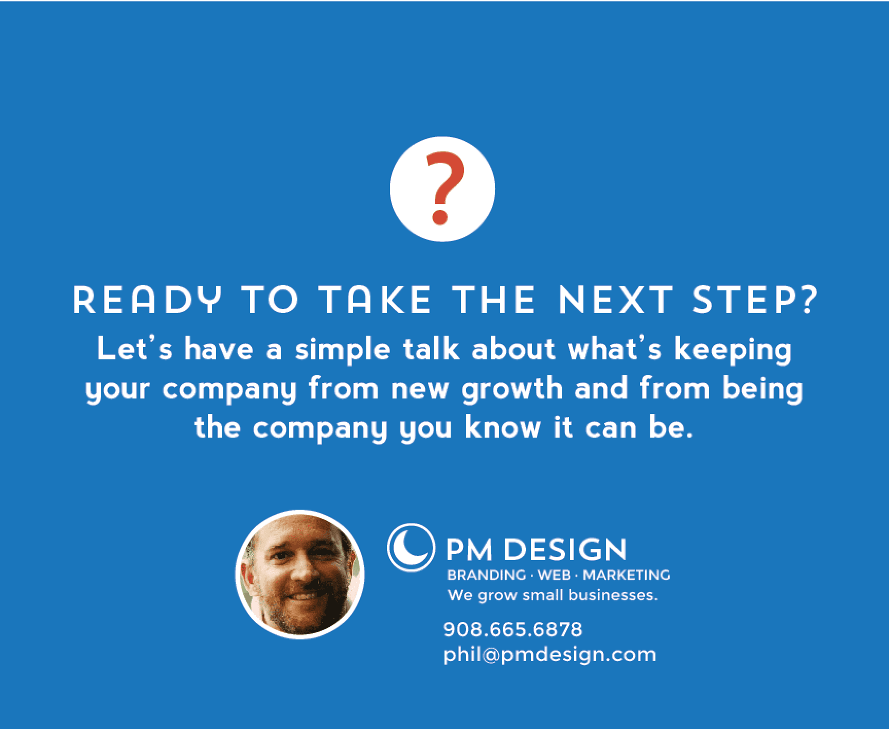 Ready to take the next step? Call Phil Marzo at PM Design